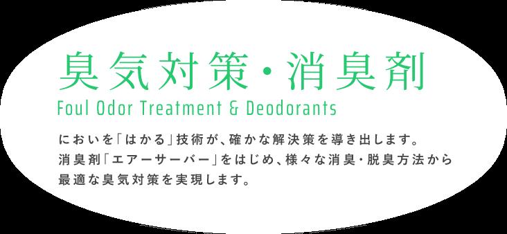 臭気対策・消臭剤 Foul Odor Treatment & Deodorants|においを「はかる」技術が、確かな解決策を導き出します。消臭剤「エアーサーバー」をはじめ、様々な消臭・脱臭方法から最適な臭気対策を実現します。
